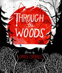 Cover Photo of Through The Woods courtesy of http://books.simonandschuster.ca/Through-the-Woods/Emily-Carroll/9781442465954